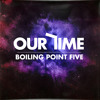 Boiling Point Five - Our Time