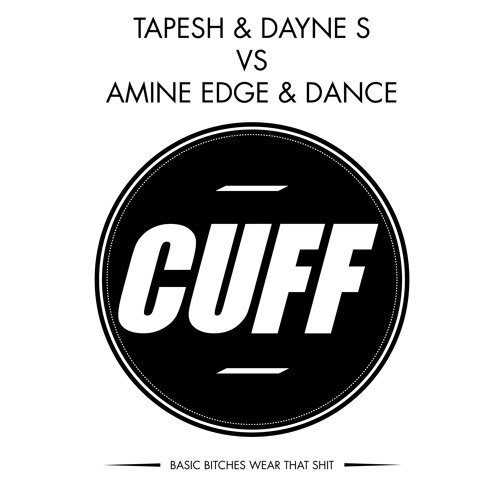 CUFF000: Tapesh & Dayne S Vs. Amine Edge & DANCE - Basic Bitches Wear That Shit [FREE DOWNLOAD]