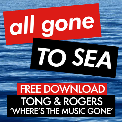 Tong & Rogers - Where's The Music Gone (All Gone To Sea Free Track)