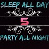 Sleep All Day Party All Night Five