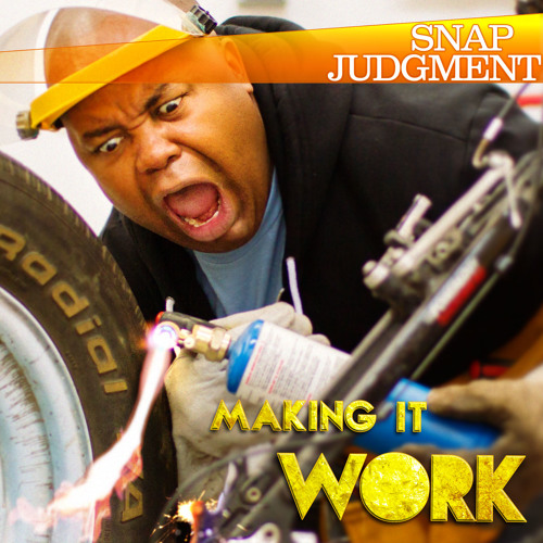 """Listen to the entire Snap Judgment episode, """"Making it Work"""""""