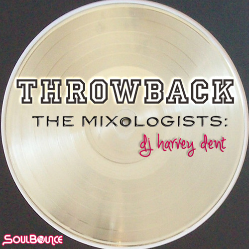 "SoulBounce Presents The Mixologists: dj harvey dent's ""Throwback"""