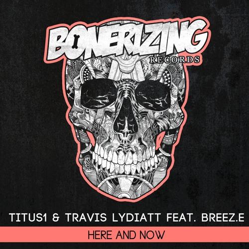 Titus1 & Travis Lydiatt feat. Breez.E - Here & Now [Bonerizing Records] Out Now!