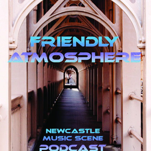 Friendly Atmosphere Newcastle Music Scene Podcast : Series 1 - Episode 4