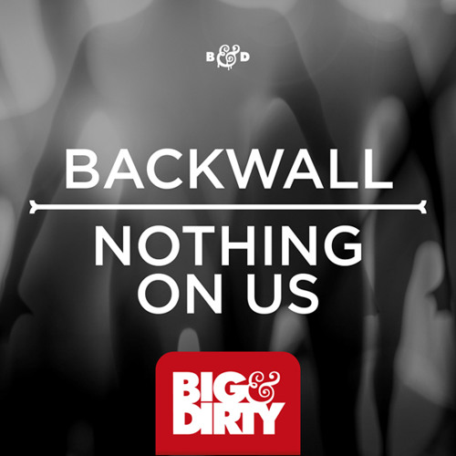 Backwall - Nothing On Us [Big & Dirty Recordings]