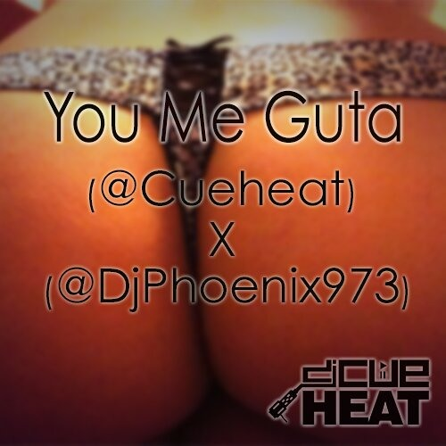 you me guta. - @Cueheat x @DjPhoenix973