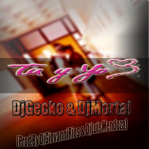 Tu y Yo - DjGecko & DjMortal ( Prod.by DjGiovanni Rios & Luis Mendoza )