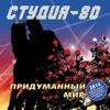 СТУДИЯ-80 - ПРИДУМАННЫЙ МИР