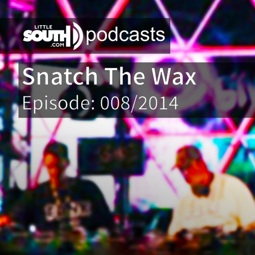 Episode 008/2014 - Snatch The Wax Djs - Littlesouth podcasts