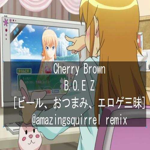 Cherry Brown - B.O.E Z.[ビール、おつまみ、エロゲ三昧](amazing squirrel remix)