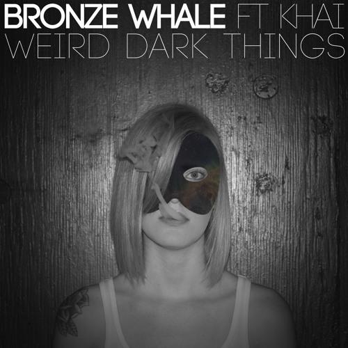 Bronze Whale - Weird Dark Things (Ft. Khai)