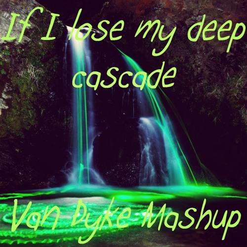 If I Lose My Deep Cascade - Van Dyke Mashup