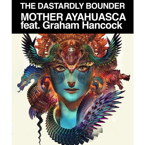 Mother Ayahuasca - feat Graham Hancock. The Dastardly Bounder
