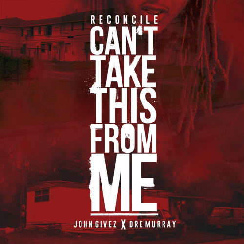 Reconcile - Can't TakeThis From Me ft. John Givez & Dre Murray