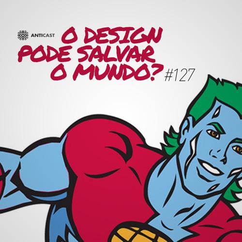 AntiCast 127 – O Design pode salvar o mundo?