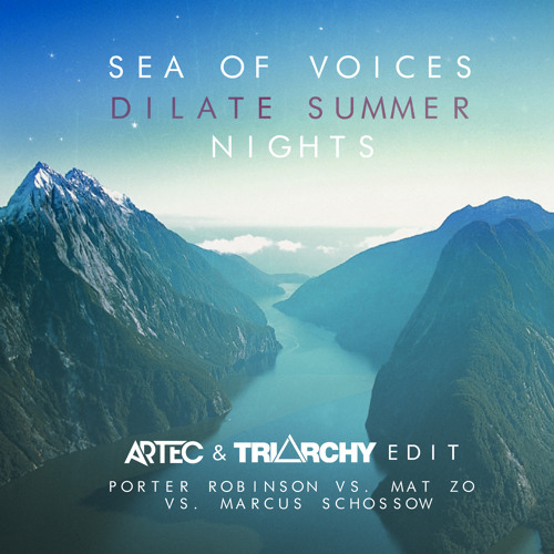 Porter Robinson,Mat Zo,Marcus Schossow - Sea Of Voices Dilate Summer Nights (Artec & Triarchy Edit)