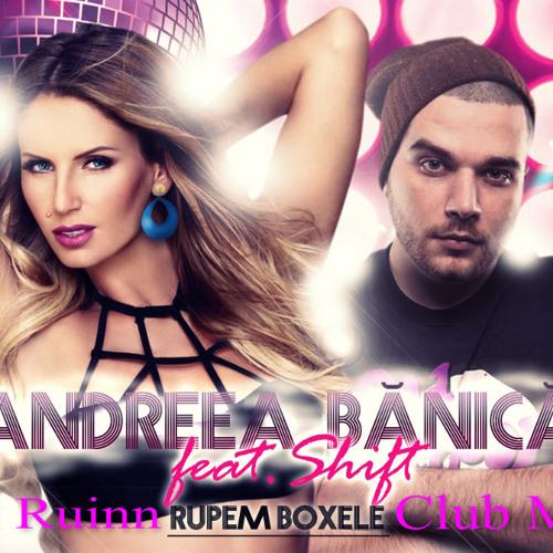 Andreea Banica Ft. Shift - Rupem Boxele (Dj Ruinn Club Mix)