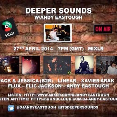 Deeper Sounds w/Andy Eastough - 27.04.14 - Jack & Jessica (B2B), Linear, Flic, Xavier Arak & Flux