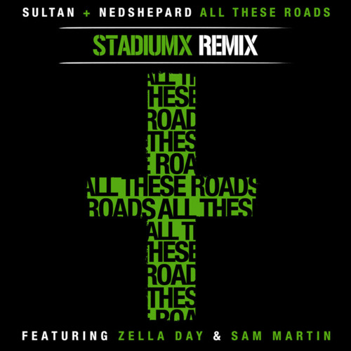 Sultan + Ned Shepard - All These Roads (feat. Zella Day and Sam Martin) (Stadiumx Remix) - OUT NOW!