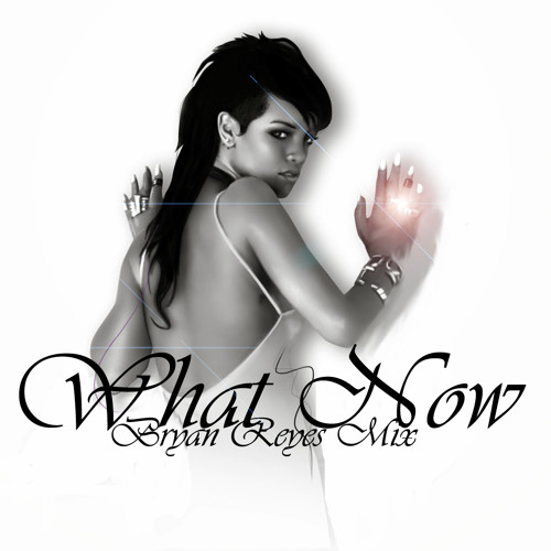 R-W.h.a.t .N.o.w. (Bryan Reyes Mixshow)