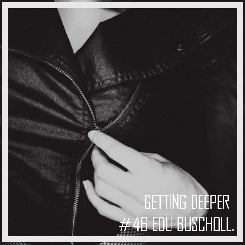 Getting Deeper Podcast #46 mixed by Edu Buscholl