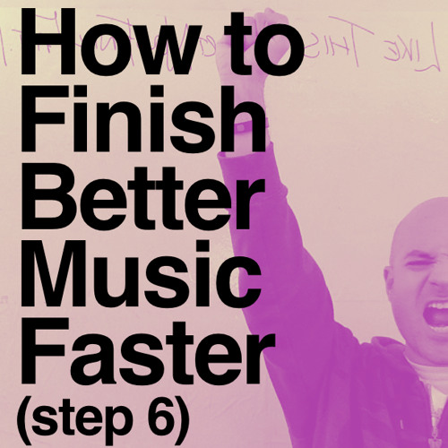 48 How To Finish Better Music Faster (Step 6)