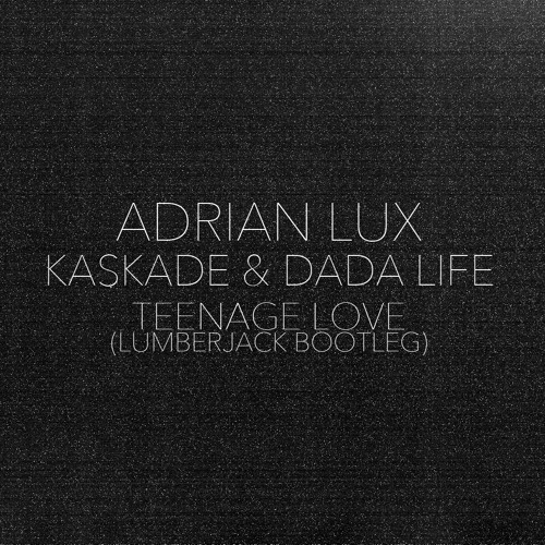Adrian Lux, Kaskade, Dada Life - Teenage Love (Lumberjack Bootleg) [FREE DOWNLOAD]