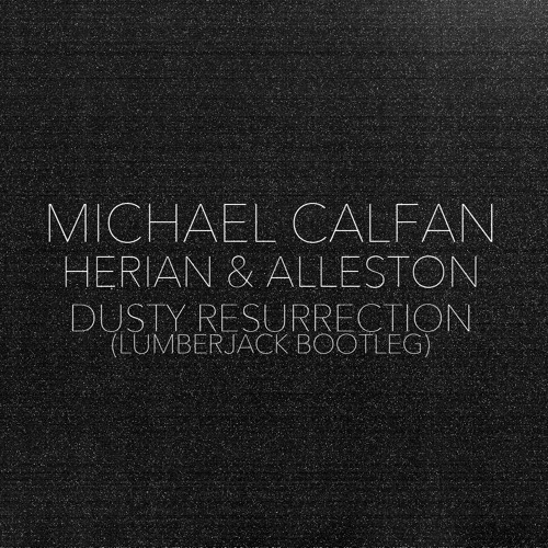 Michael Calfan, Herian & Alleston - Dusty Resurrection (Lumberjack Bootleg) [FREE DOWNLOAD]