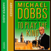 To Play the King, By Michael Dobbs, Read by Paul Eddington