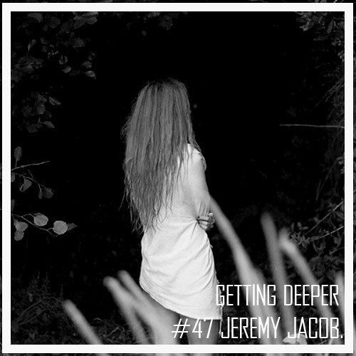 Getting Deeper Podcast #47 mixed by Jeremy Jacob