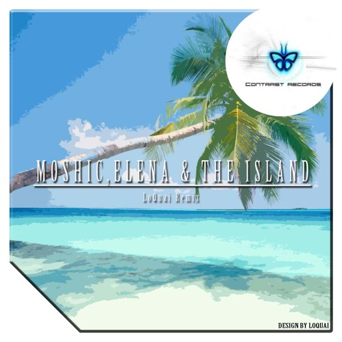 MOSHIC,Elena &The Island (LoQuai Remix) [Contrast Rec.] OUT SOON!!