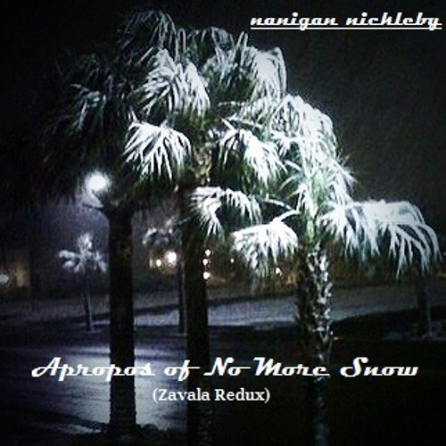 "nanigan nickleby - ""Apropos of No More Snow"" (Zavala Redux)"