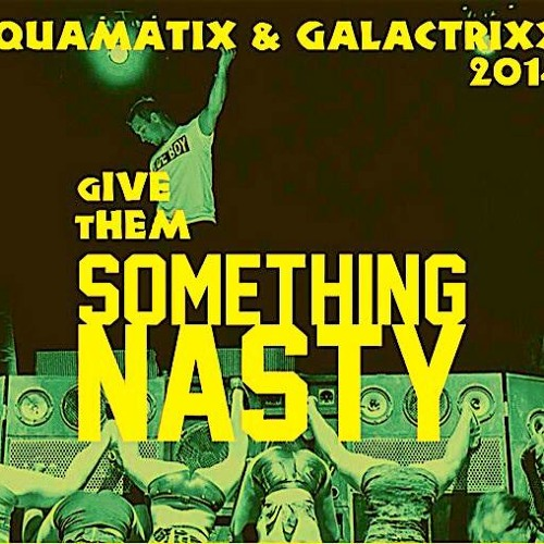 AQUAMATIX & GALACTRIXX - GIVE THEM SOMETHING NASTY (Preview Original)