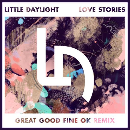 Little Daylight - Love Stories (Great Good Fine Ok Remix)