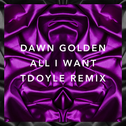 Dawn Golden - All I Want (tdoyle remix)