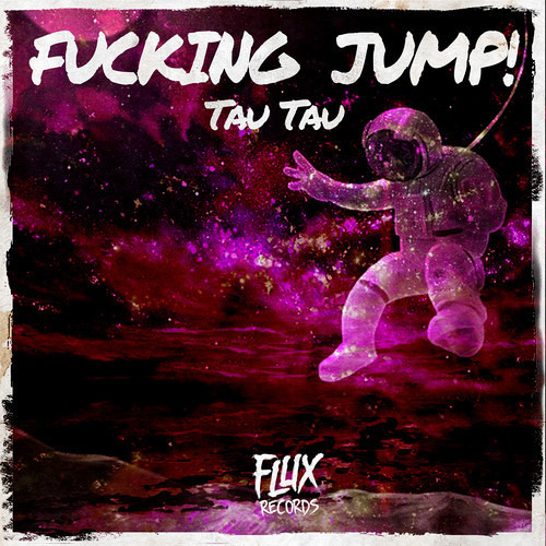 Tau Tau - Fucking Jump! (Original Mix) [FLUX RECORDS] OUT NOW