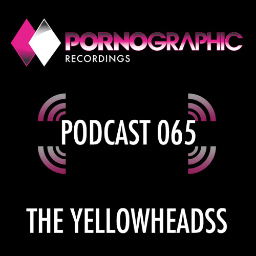 Pornographic Podcast 065 with The YellowHeads