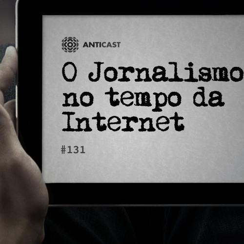 AntiCast 131 – O Jornalismo no tempo da Internet