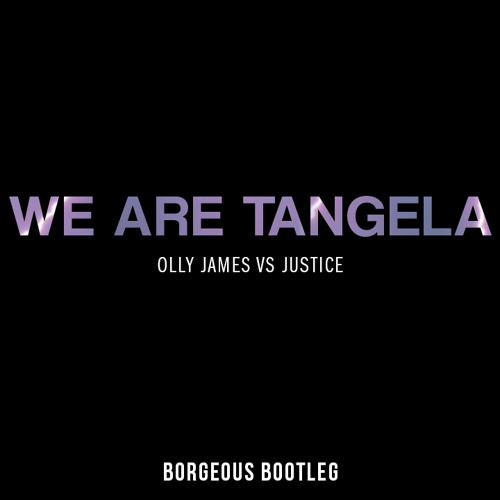 Olly James vs. Justice - We Are Tangela (Borgeous Edit)