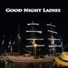 Good Night Ladies - Seemannslied