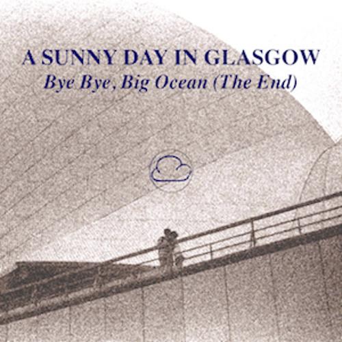 A Sunny Day In Glasgow - Bye Bye Big Ocean (The End)