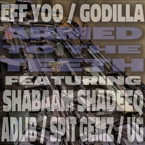 Eff Yoo & Godilla - Armed To The Teeth (ft. Shabaam Sahdeeq , Adlib, Spit Gemz, and UG)