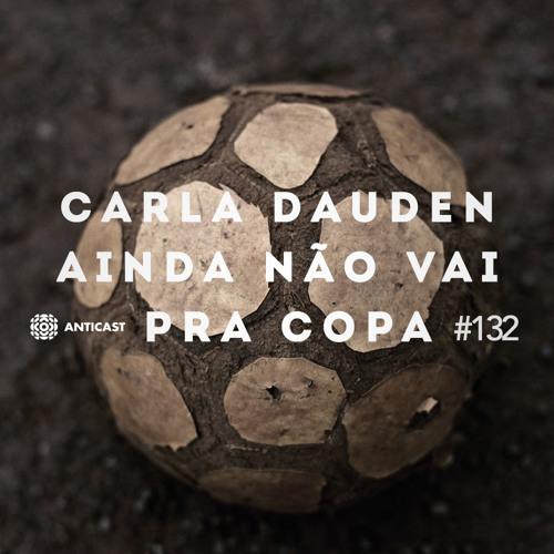 AntiCast 132 – Carla Dauden ainda não vai pra Copa