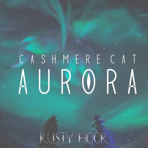 Cashmere Cat - Aurora (Rusty Hook Flip)