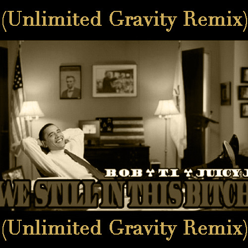 We Still In This Bitch Ft. TI & Juicy J (Unlimited Gravity Remix)