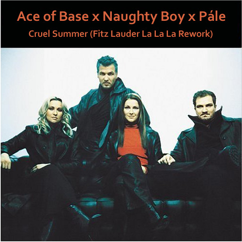 Ace of Base x Naughty Boy x Pále - Cruel Summer (Fitz Lauder La La La Rework)