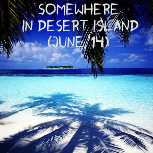 Somewhere In Desert Island (june '14)