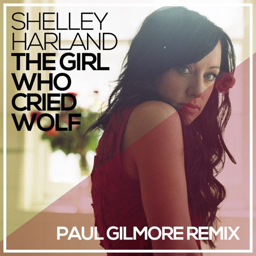 Shelley Harland - The Girl Who Cried Wolf (Paul Gilmore Remix)