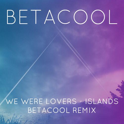 We Were Lovers  - Islands (BetaCool Remix)