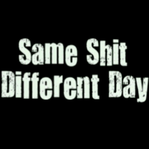 Same Shit (Different Day)